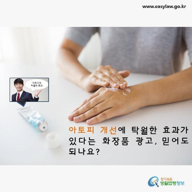 아토피 개선에 탁월한 효과가 있다는 화장품광고, 믿어도 되나요? www.easylaw.go.kr 찾기쉬운 생활법령정보 로고